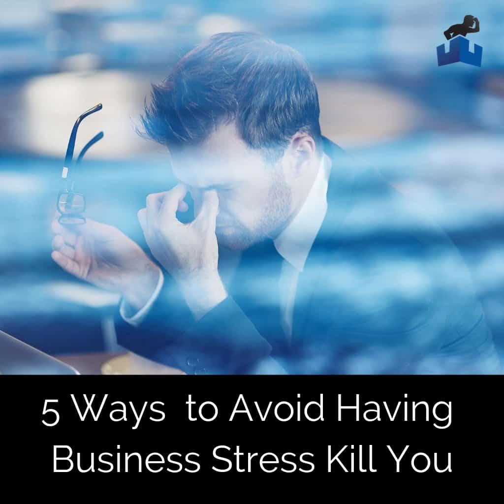 5 Ways to Avoid Having Business Stress Kill You